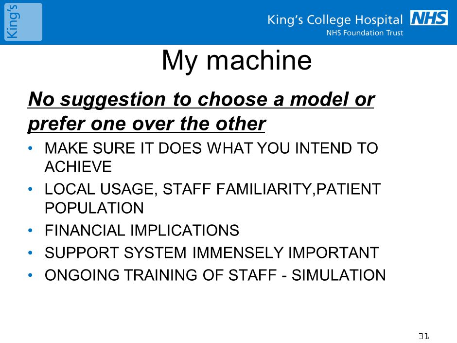 My machine No suggestion to choose a model or prefer one over the other MAKE SURE IT DOES WHAT YOU INTEND TO ACHIEVE LOCAL USAGE, STAFF FAMILIARITY,PATIENT POPULATION FINANCIAL IMPLICATIONS SUPPORT SYSTEM IMMENSELY IMPORTANT ONGOING TRAINING OF STAFF - SIMULATION 31