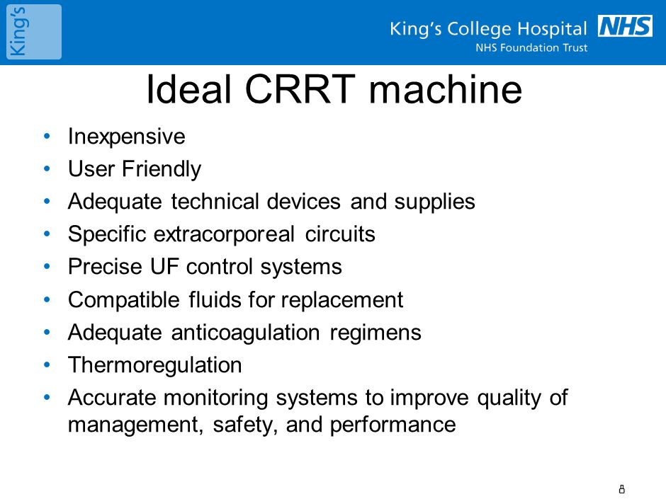 Ideal CRRT machine Inexpensive User Friendly Adequate technical devices and supplies Specific extracorporeal circuits Precise UF control systems Compatible fluids for replacement Adequate anticoagulation regimens Thermoregulation Accurate monitoring systems to improve quality of management, safety, and performance 8