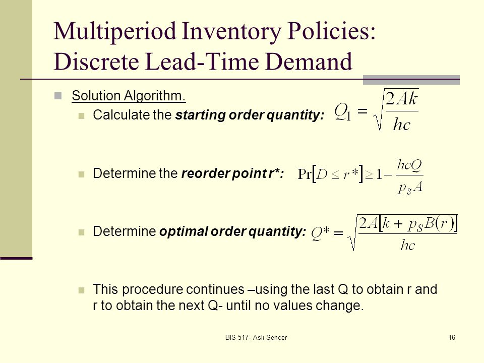 BIS 517- Aslı Sencer16 Multiperiod Inventory Policies: Discrete Lead-Time Demand Solution Algorithm.