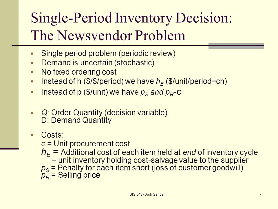 BIS 517- Aslı Sencer7 Single-Period Inventory Decision: The Newsvendor Problem Single period problem (periodic review) Demand is uncertain (stochastic) No fixed ordering cost Instead of h ($/$/period) we have h E ($/unit/period=ch) Instead of p ($/unit) we have p S and p R -c Q: Order Quantity (decision variable) D: Demand Quantity Costs: c = Unit procurement cost h E = Additional cost of each item held at end of inventory cycle = unit inventory holding cost-salvage value to the supplier p S = Penalty for each item short (loss of customer goodwill) p R = Selling price