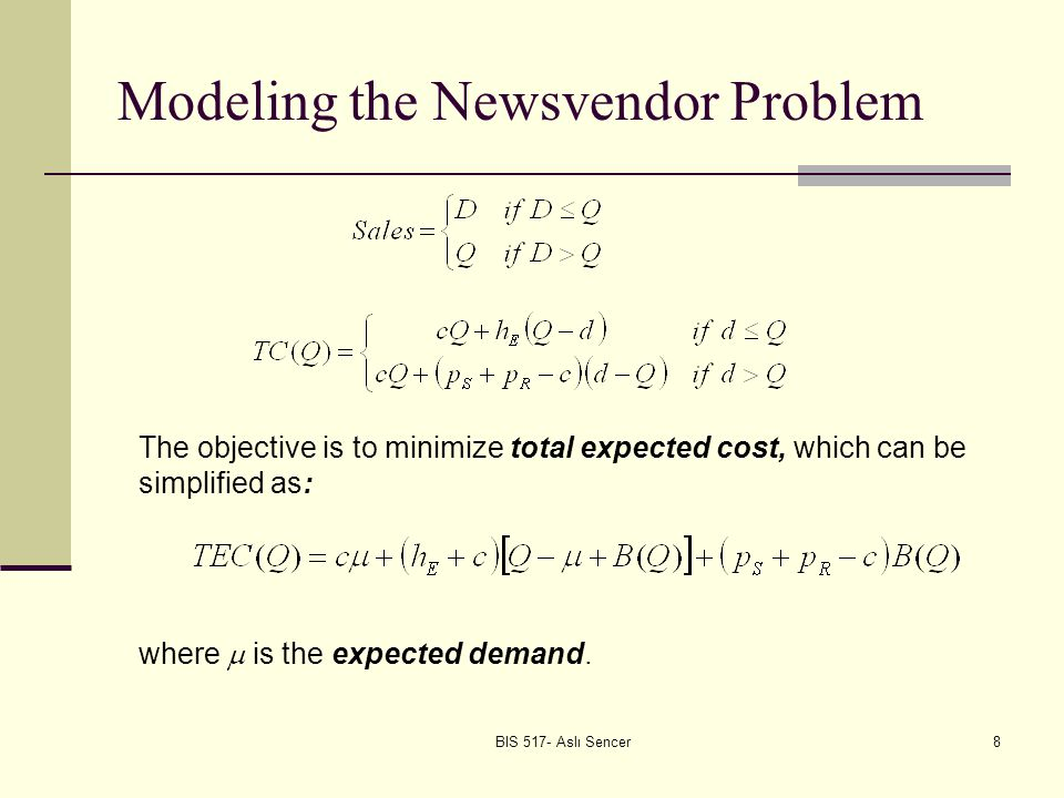 BIS 517- Aslı Sencer8 Modeling the Newsvendor Problem The objective is to minimize total expected cost, which can be simplified as: where is the expected demand.