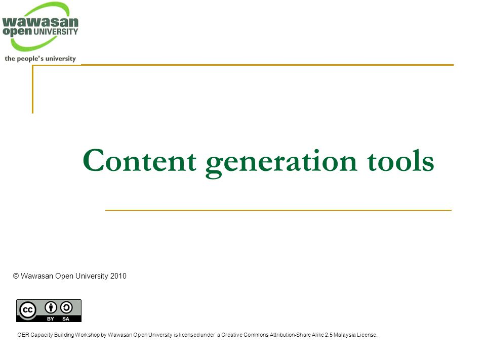 Content generation tools © Wawasan Open University 2010 OER Capacity Building Workshop by Wawasan Open University is licensed under a Creative Commons Attribution-Share Alike 2.5 Malaysia License.