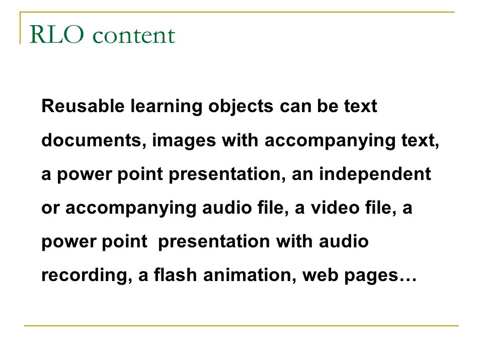 RLO content Reusable learning objects can be text documents, images with accompanying text, a power point presentation, an independent or accompanying audio file, a video file, a power point presentation with audio recording, a flash animation, web pages…