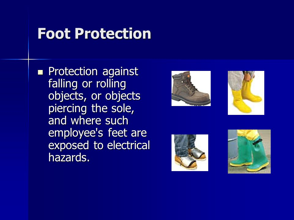 Foot Protection Protection against falling or rolling objects, or objects piercing the sole, and where such employee s feet are exposed to electrical hazards.
