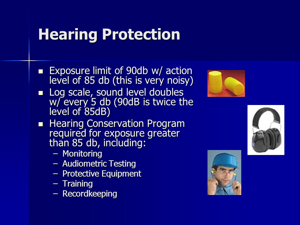 Hearing Protection Exposure limit of 90db w/ action level of 85 db (this is very noisy) Exposure limit of 90db w/ action level of 85 db (this is very