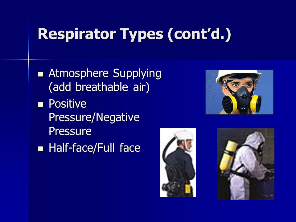Respirator Types (contd.) Atmosphere Supplying (add breathable air) Atmosphere Supplying (add breathable air) Positive Pressure/Negative Pressure Positive Pressure/Negative Pressure Half-face/Full face Half-face/Full face