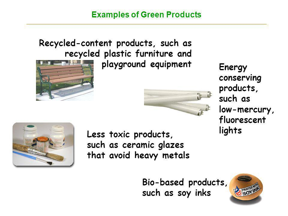 Recycled-content products, such as recycled plastic furniture and playground equipment Less toxic products, such as ceramic glazes that avoid heavy metals Bio-based products, such as soy inks Energy conserving products, such as low-mercury, fluorescent lights Examples of Green Products