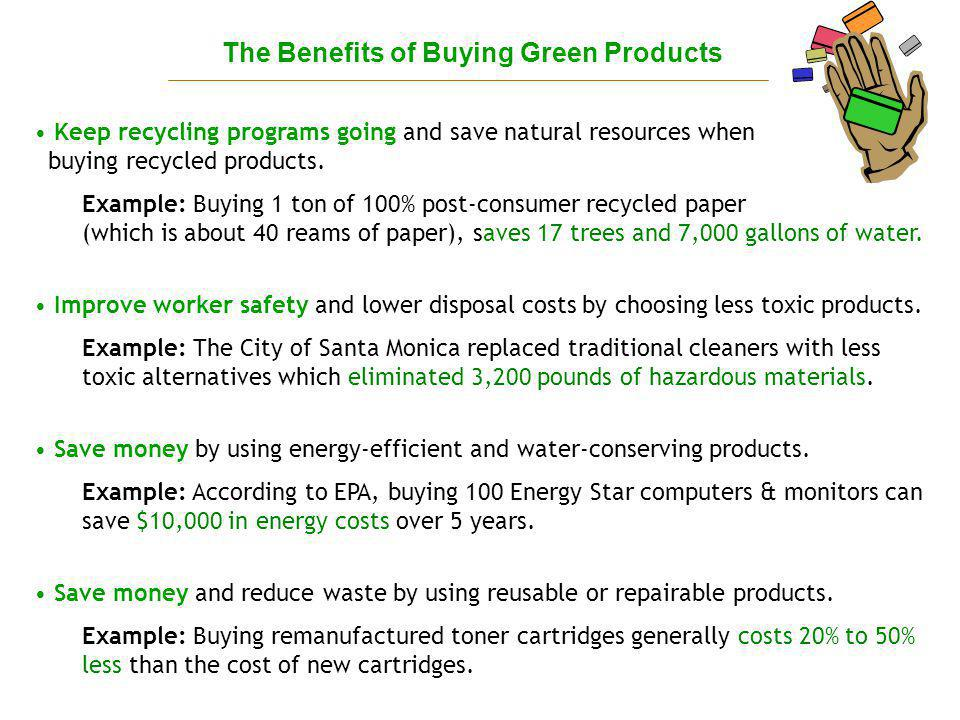 The Benefits of Buying Green Products Keep recycling programs going and save natural resources when buying recycled products.