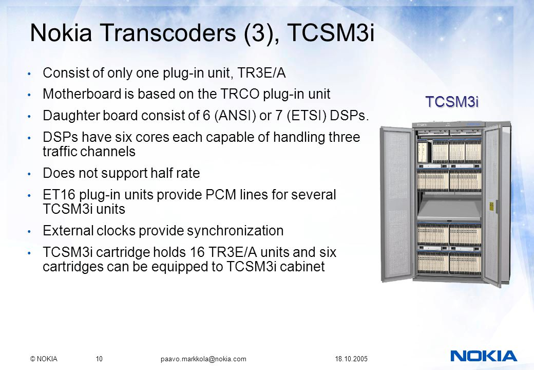 © NOKIA10 paavo.markkola@nokia.com 18.10.2005 Nokia Transcoders (3), TCSM3i Consist of only one plug-in unit, TR3E/A Motherboard is based on the TRCO plug-in unit Daughter board consist of 6 (ANSI) or 7 (ETSI) DSPs.