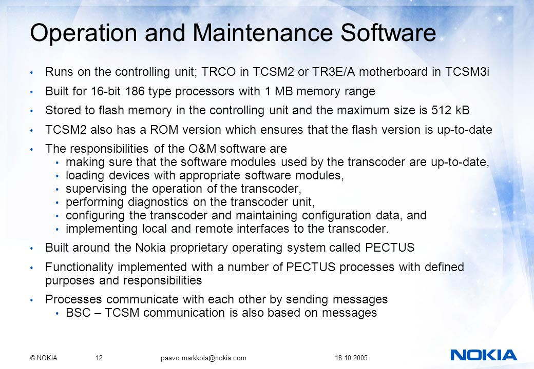 © NOKIA12 paavo.markkola@nokia.com 18.10.2005 Operation and Maintenance Software Runs on the controlling unit; TRCO in TCSM2 or TR3E/A motherboard in