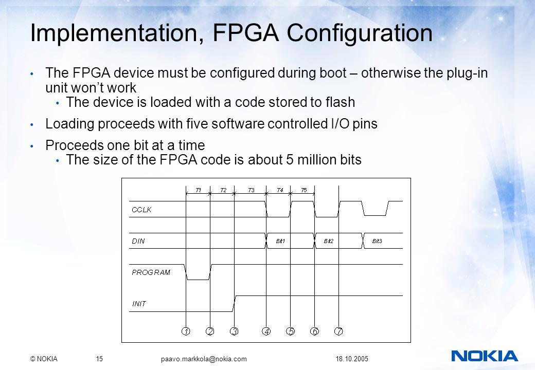 © NOKIA15 paavo.markkola@nokia.com 18.10.2005 Implementation, FPGA Configuration The FPGA device must be configured during boot – otherwise the plug-in unit wont work The device is loaded with a code stored to flash Loading proceeds with five software controlled I/O pins Proceeds one bit at a time The size of the FPGA code is about 5 million bits