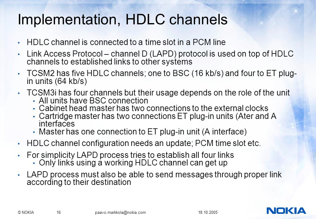 © NOKIA16 paavo.markkola@nokia.com 18.10.2005 Implementation, HDLC channels HDLC channel is connected to a time slot in a PCM line Link Access Protoco