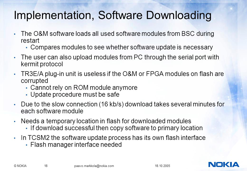 © NOKIA18 paavo.markkola@nokia.com 18.10.2005 Implementation, Software Downloading The O&M software loads all used software modules from BSC during restart Compares modules to see whether software update is necessary The user can also upload modules from PC through the serial port with kermit protocol TR3E/A plug-in unit is useless if the O&M or FPGA modules on flash are corrupted Cannot rely on ROM module anymore Update procedure must be safe Due to the slow connection (16 kb/s) download takes several minutes for each software module Needs a temporary location in flash for downloaded modules If download successful then copy software to primary location In TCSM2 the software update process has its own flash interface Flash manager interface needed