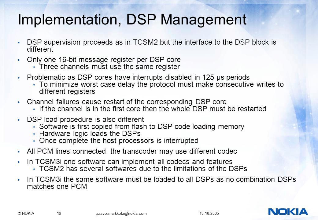 © NOKIA19 paavo.markkola@nokia.com 18.10.2005 Implementation, DSP Management DSP supervision proceeds as in TCSM2 but the interface to the DSP block i