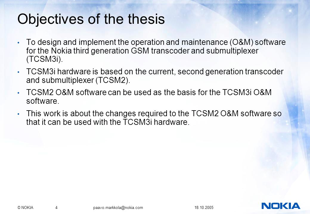 © NOKIA4 paavo.markkola@nokia.com 18.10.2005 Objectives of the thesis To design and implement the operation and maintenance (O&M) software for the Nokia third generation GSM transcoder and submultiplexer (TCSM3i).