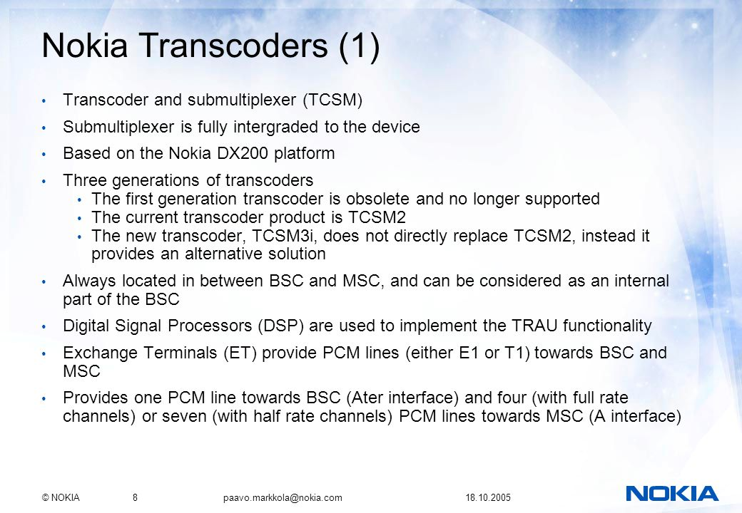 © NOKIA8 paavo.markkola@nokia.com 18.10.2005 Nokia Transcoders (1) Transcoder and submultiplexer (TCSM) Submultiplexer is fully intergraded to the dev