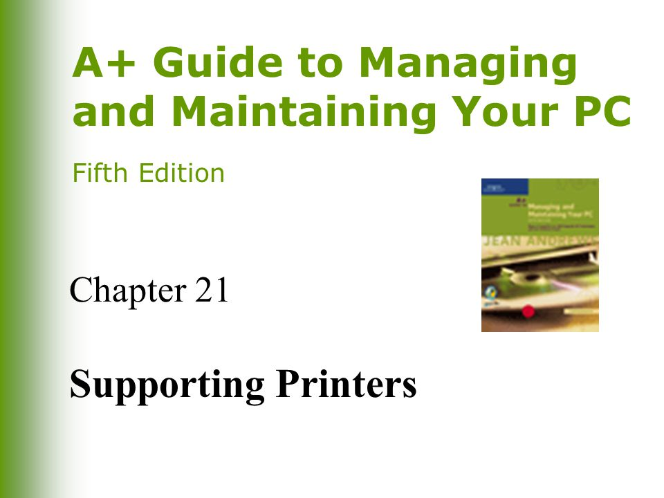 2 A+ Guide to Managing and Maintaining Your PC, Fifth Edition You Will Learn… How printers work How to install printers and share them over a local area network How to troubleshoot printer problems