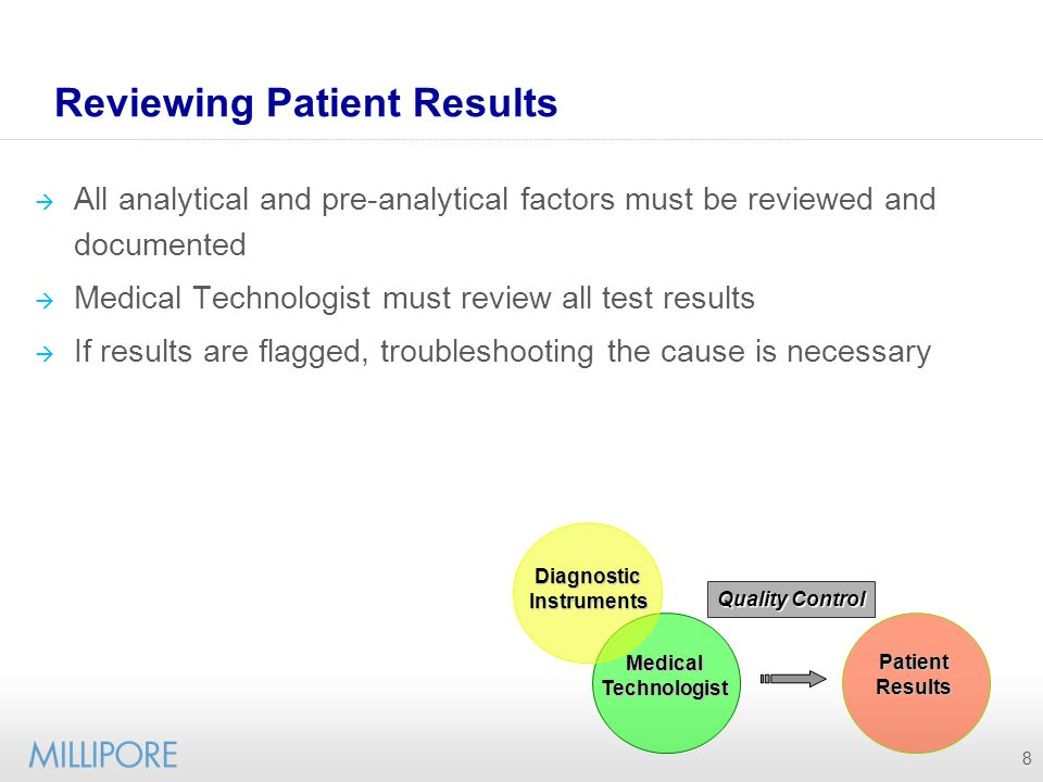 9 Troubleshooting procedures Sample handling procedures confirmed Quality control must be reviewed Shifts and trends Peer group Previous data Assay Reagent issue Calibrator stability Mechanical Instrument malfunction Error codes If above solutions do not correct the erroneous result, further troubleshooting must identify cause before results can be released to physicians Delayed patient treatment.