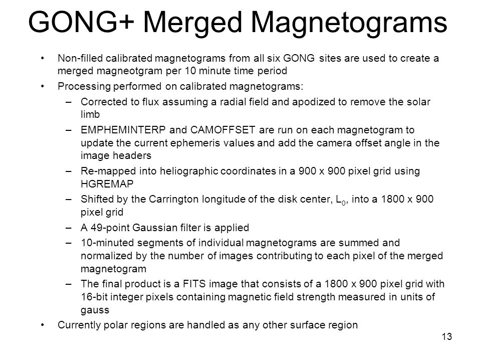 13 GONG+ Merged Magnetograms Non-filled calibrated magnetograms from all six GONG sites are used to create a merged magneotgram per 10 minute time period Processing performed on calibrated magnetograms: –Corrected to flux assuming a radial field and apodized to remove the solar limb –EMPHEMINTERP and CAMOFFSET are run on each magnetogram to update the current ephemeris values and add the camera offset angle in the image headers –Re-mapped into heliographic coordinates in a 900 x 900 pixel grid using HGREMAP –Shifted by the Carrington longitude of the disk center, L 0, into a 1800 x 900 pixel grid –A 49-point Gaussian filter is applied –10-minuted segments of individual magnetograms are summed and normalized by the number of images contributing to each pixel of the merged magnetogram –The final product is a FITS image that consists of a 1800 x 900 pixel grid with 16-bit integer pixels containing magnetic field strength measured in units of gauss Currently polar regions are handled as any other surface region