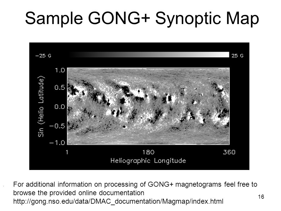 16 Sample GONG+ Synoptic Map For additional information on processing of GONG+ magnetograms feel free to browse the provided online documentation http://gong.nso.edu/data/DMAC_documentation/Magmap/index.html