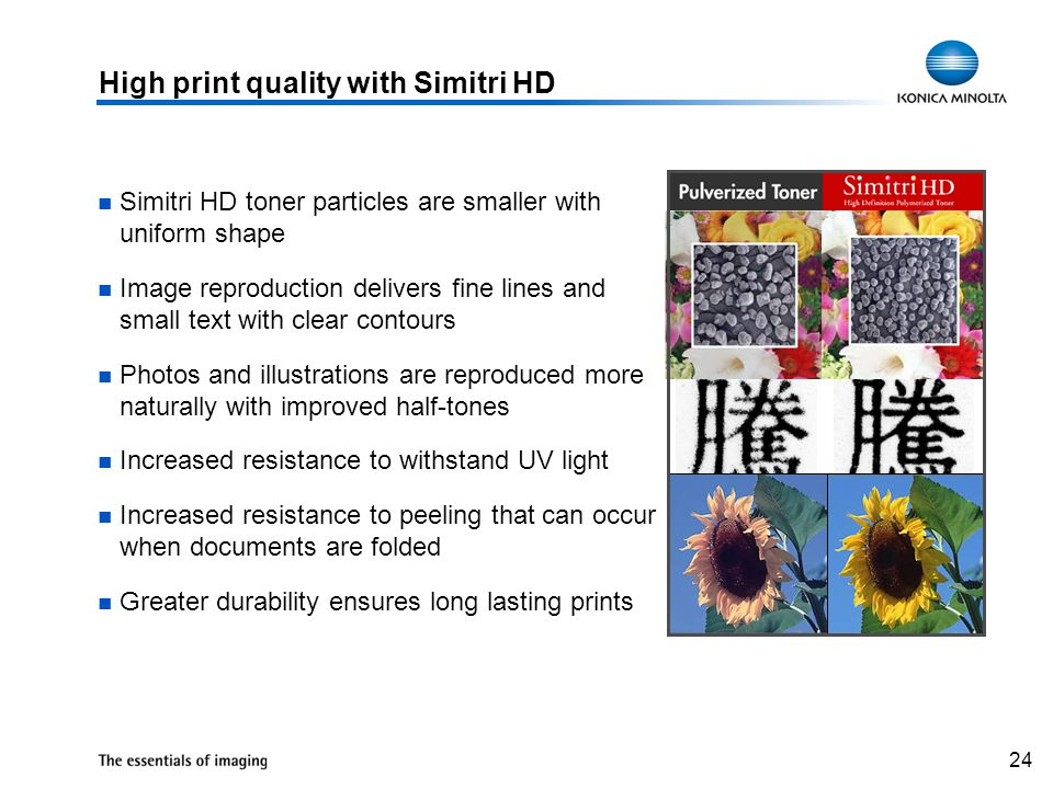 24 High print quality with Simitri HD Simitri HD toner particles are smaller with uniform shape Image reproduction delivers fine lines and small text with clear contours Photos and illustrations are reproduced more naturally with improved half-tones Increased resistance to withstand UV light Increased resistance to peeling that can occur when documents are folded Greater durability ensures long lasting prints
