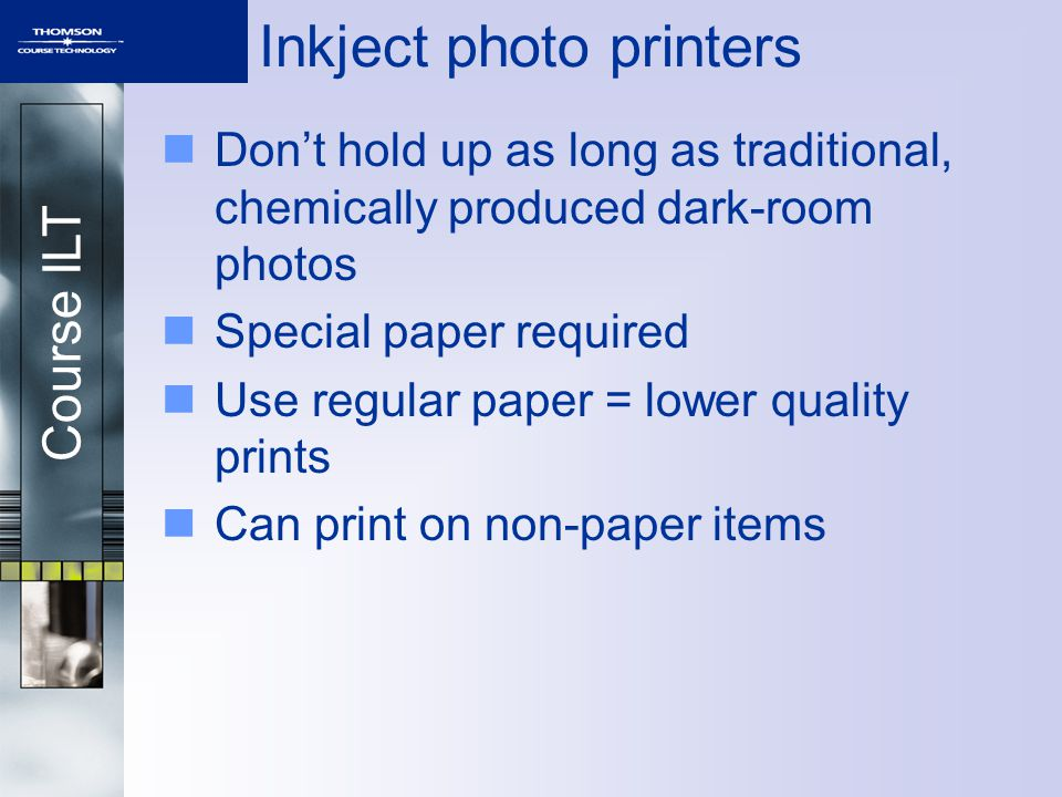 Course ILT Inkject photo printers Dont hold up as long as traditional, chemically produced dark-room photos Special paper required Use regular paper =