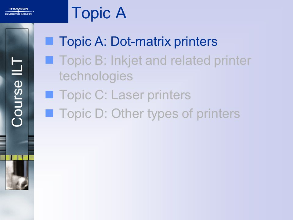 Course ILT Topic A Topic A: Dot-matrix printers Topic B: Inkjet and related printer technologies Topic C: Laser printers Topic D: Other types of print
