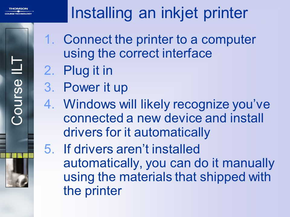 Course ILT Installing an inkjet printer 1.Connect the printer to a computer using the correct interface 2.Plug it in 3.Power it up 4.Windows will like