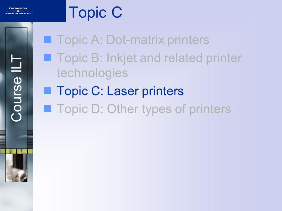Course ILT Topic C Topic A: Dot-matrix printers Topic B: Inkjet and related printer technologies Topic C: Laser printers Topic D: Other types of print