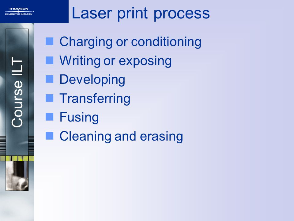 Course ILT Laser print process Charging or conditioning Writing or exposing Developing Transferring Fusing Cleaning and erasing
