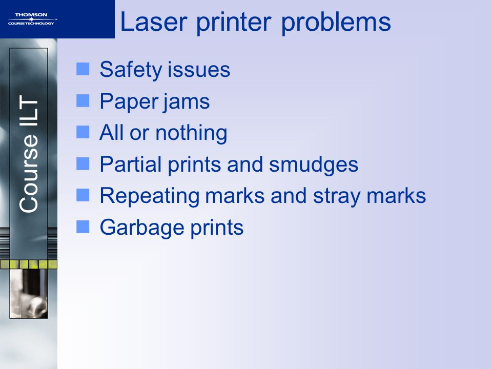 Course ILT Laser printer problems Safety issues Paper jams All or nothing Partial prints and smudges Repeating marks and stray marks Garbage prints