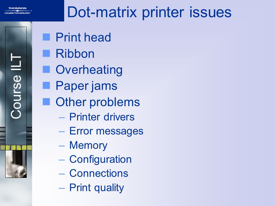 Course ILT Dot-matrix printer issues Print head Ribbon Overheating Paper jams Other problems –Printer drivers –Error messages –Memory –Configuration –