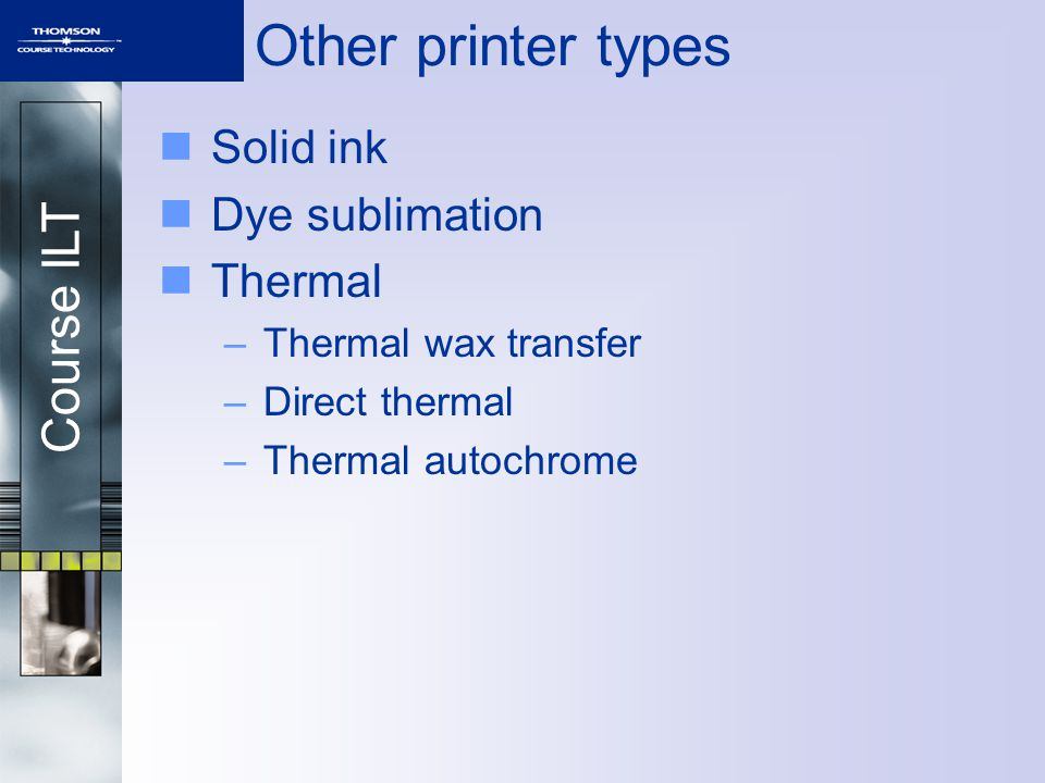 Course ILT Other printer types Solid ink Dye sublimation Thermal –Thermal wax transfer –Direct thermal –Thermal autochrome