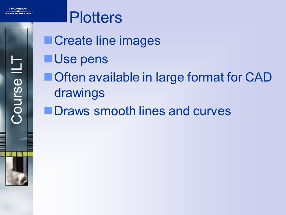 Course ILT Plotters Create line images Use pens Often available in large format for CAD drawings Draws smooth lines and curves