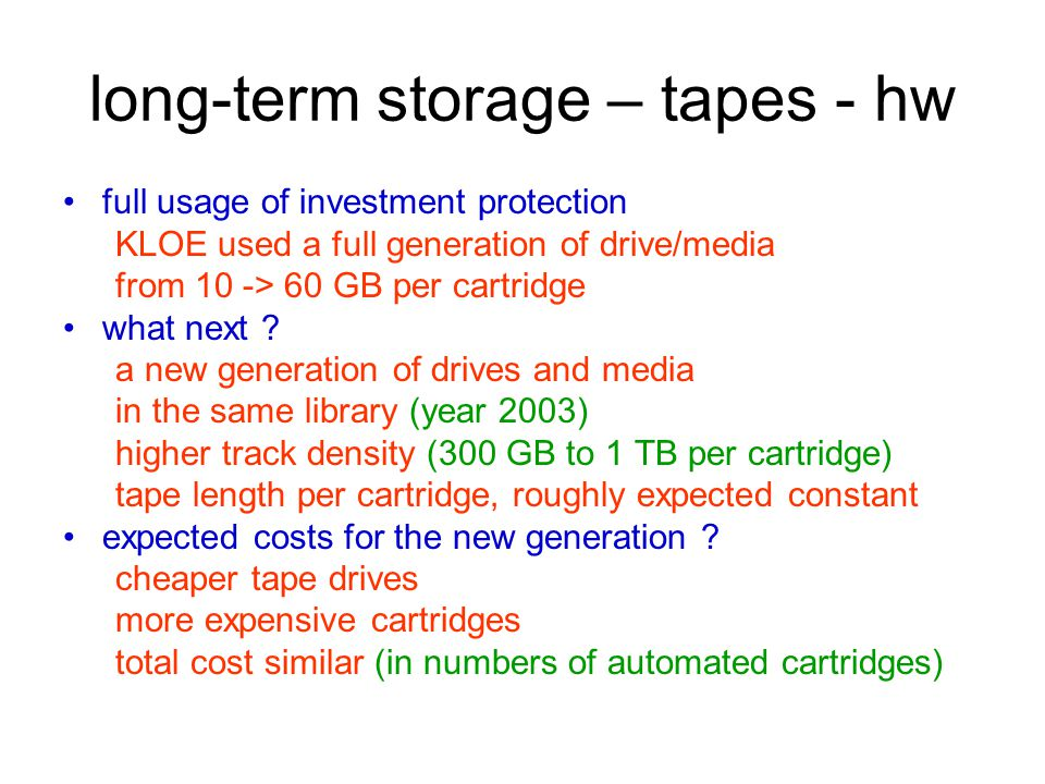 long-term storage – tapes - hw full usage of investment protection KLOE used a full generation of drive/media from 10 -> 60 GB per cartridge what next .