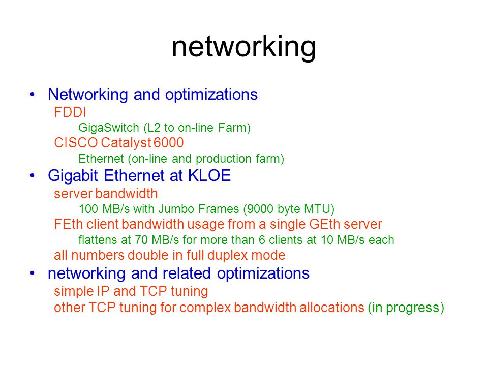 networking Networking and optimizations FDDI GigaSwitch (L2 to on-line Farm) CISCO Catalyst 6000 Ethernet (on-line and production farm) Gigabit Ethernet at KLOE server bandwidth 100 MB/s with Jumbo Frames (9000 byte MTU) FEth client bandwidth usage from a single GEth server flattens at 70 MB/s for more than 6 clients at 10 MB/s each all numbers double in full duplex mode networking and related optimizations simple IP and TCP tuning other TCP tuning for complex bandwidth allocations (in progress)