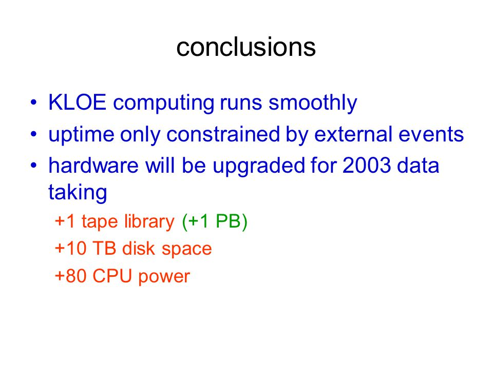 conclusions KLOE computing runs smoothly uptime only constrained by external events hardware will be upgraded for 2003 data taking +1 tape library (+1 PB) +10 TB disk space +80 CPU power