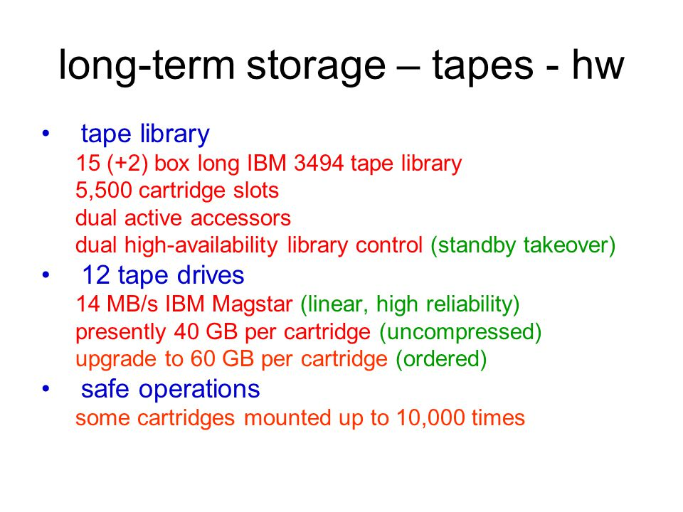long-term storage – tapes - hw tape library 15 (+2) box long IBM 3494 tape library 5,500 cartridge slots dual active accessors dual high-availability library control (standby takeover) 12 tape drives 14 MB/s IBM Magstar (linear, high reliability) presently 40 GB per cartridge (uncompressed) upgrade to 60 GB per cartridge (ordered) safe operations some cartridges mounted up to 10,000 times