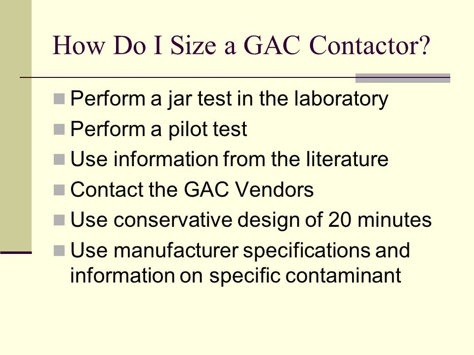 How Do I Size a GAC Contactor? Perform a jar test in the laboratory Perform a pilot test Use information from the literature Contact the GAC Vendors U