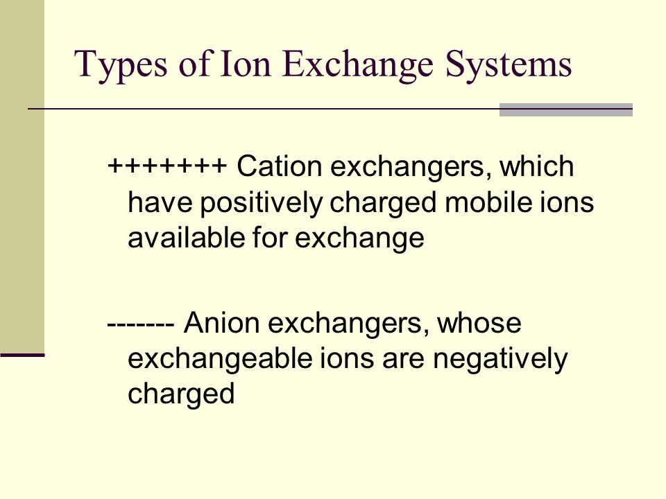 Types of Ion Exchange Systems +++++++ Cation exchangers, which have positively charged mobile ions available for exchange ------- Anion exchangers, wh