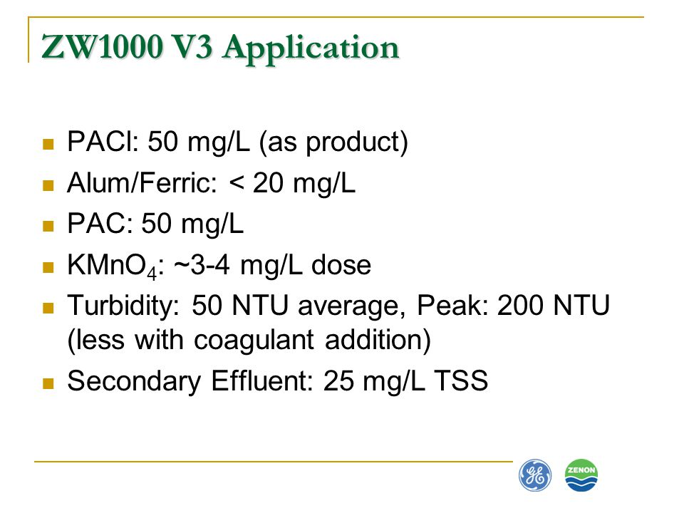 ZW1000 V3 Application PACl: 50 mg/L (as product) Alum/Ferric: < 20 mg/L PAC: 50 mg/L KMnO 4 : ~3-4 mg/L dose Turbidity: 50 NTU average, Peak: 200 NTU