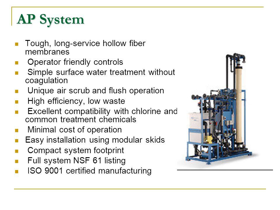 AP System Tough, long-service hollow fiber membranes Operator friendly controls Simple surface water treatment without coagulation Unique air scrub an
