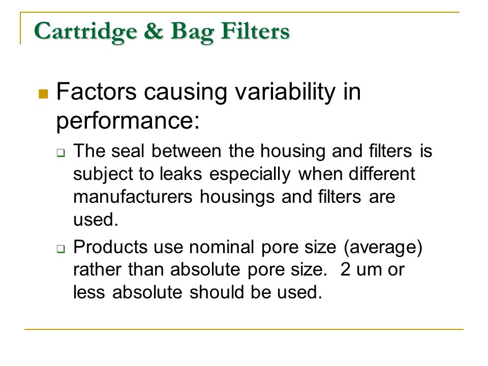 Cartridge & Bag Filters Factors causing variability in performance: The seal between the housing and filters is subject to leaks especially when diffe