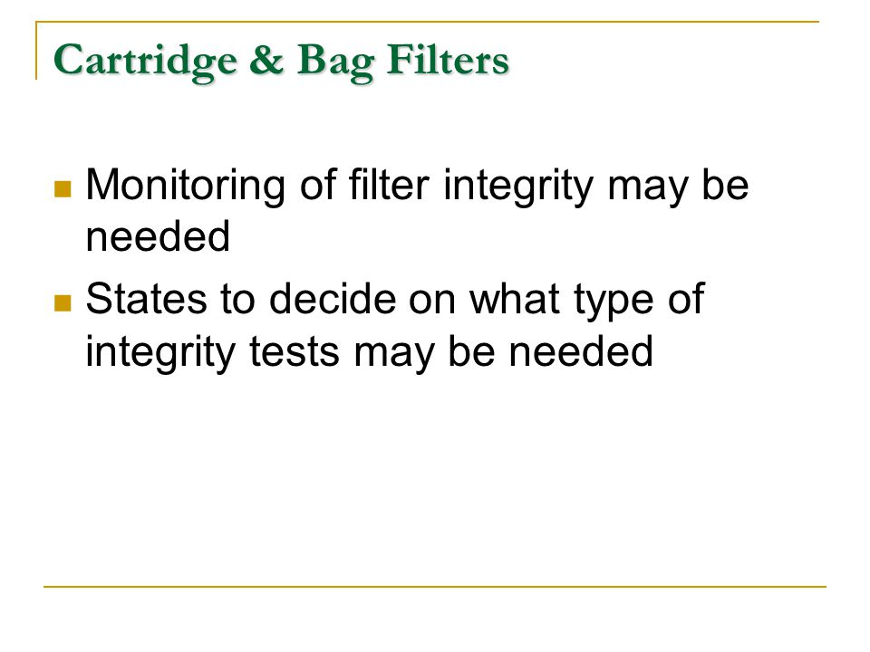 Cartridge & Bag Filters Monitoring of filter integrity may be needed States to decide on what type of integrity tests may be needed