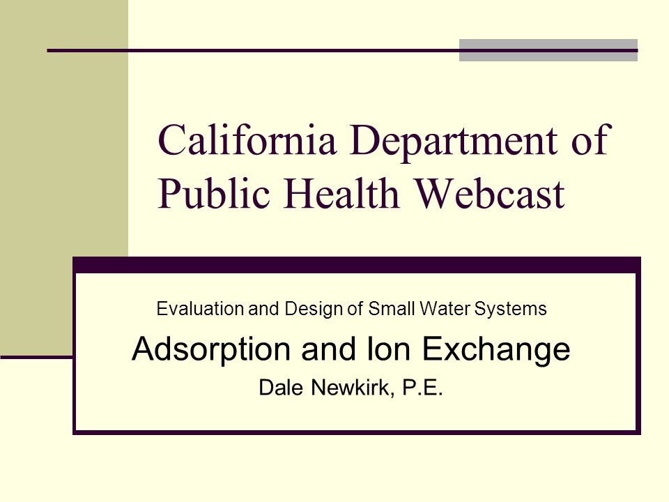 California Department of Public Health Webcast Evaluation and Design of Small Water Systems Adsorption and Ion Exchange Dale Newkirk, P.E.