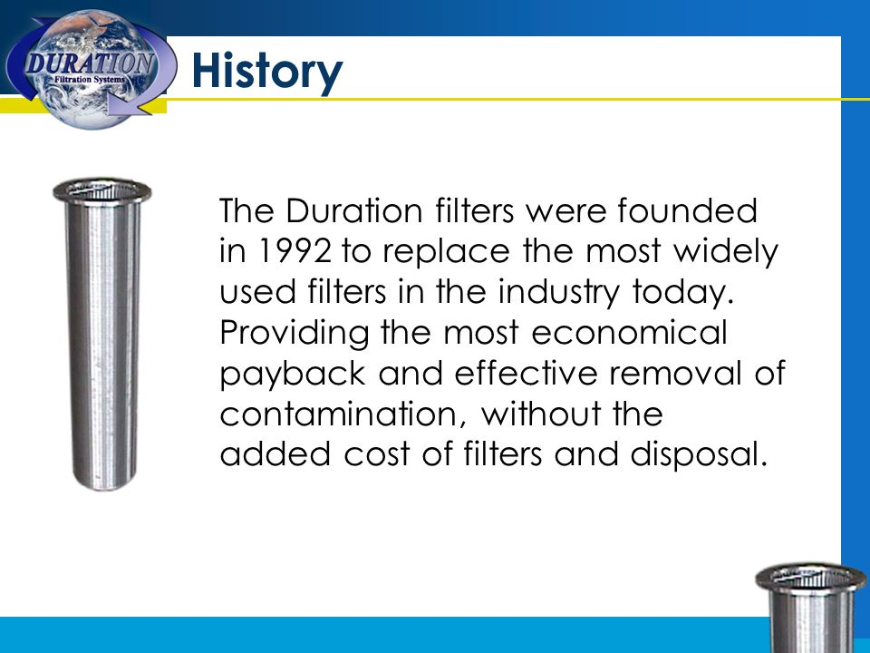 History The Duration filters were founded in 1992 to replace the most widely used filters in the industry today. Providing the most economical payback