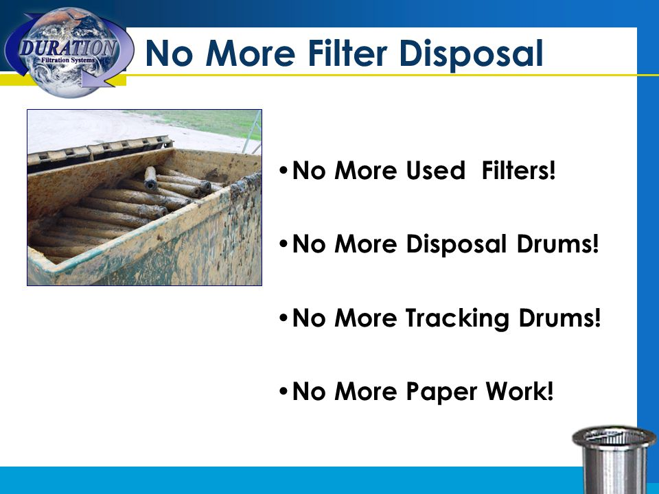 No More Filter Disposal No More Used Filters! No More Disposal Drums! No More Tracking Drums! No More Paper Work!