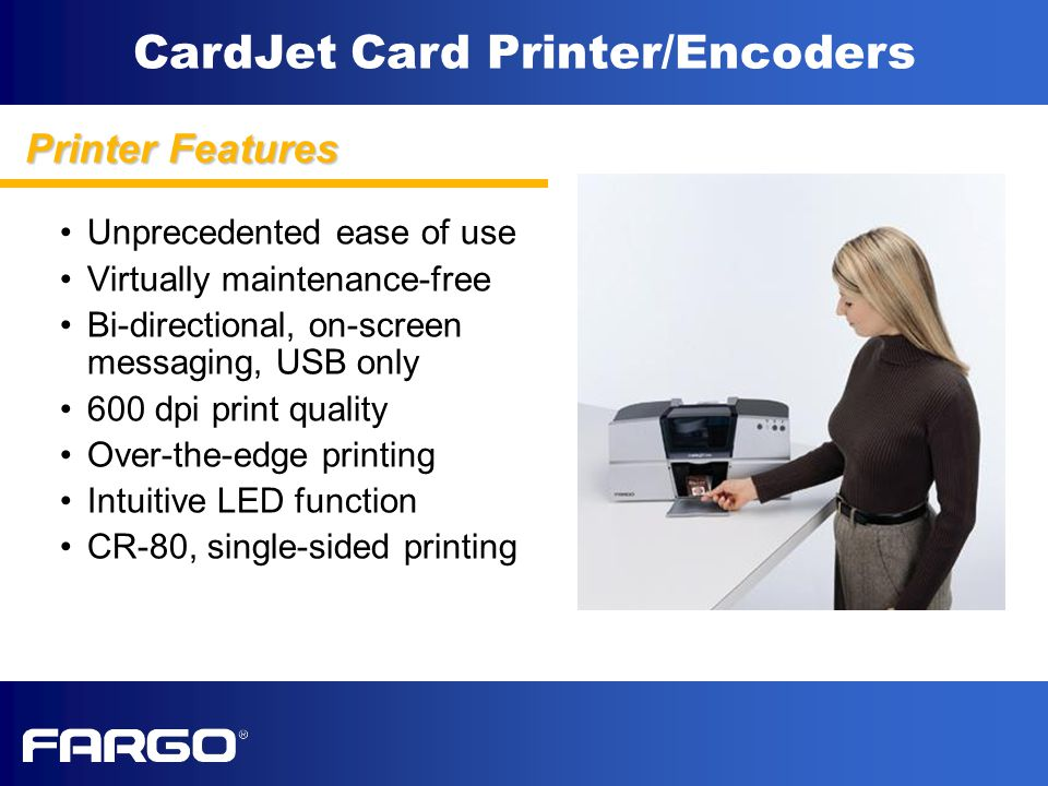 CardJet Card Printer/Encoders Unprecedented ease of use Virtually maintenance-free Bi-directional, on-screen messaging, USB only 600 dpi print quality Over-the-edge printing Intuitive LED function CR-80, single-sided printing Printer Features
