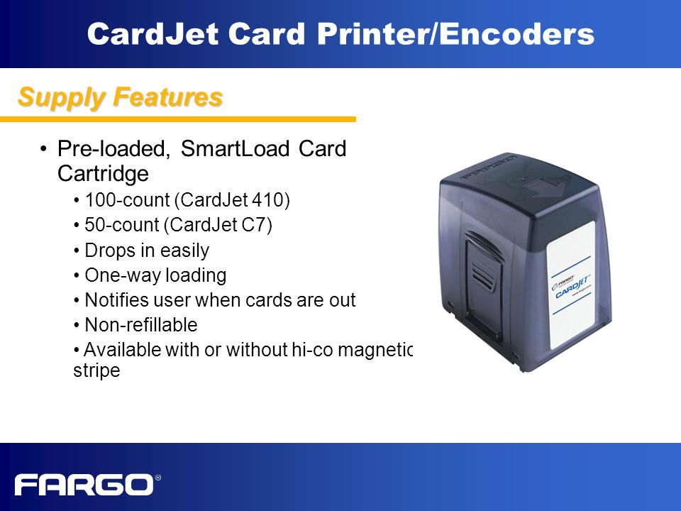 CardJet Card Printer/Encoders Pre-loaded, SmartLoad Card Cartridge 100-count (CardJet 410) 50-count (CardJet C7) Drops in easily One-way loading Notifies user when cards are out Non-refillable Available with or without hi-co magnetic stripe Supply Features