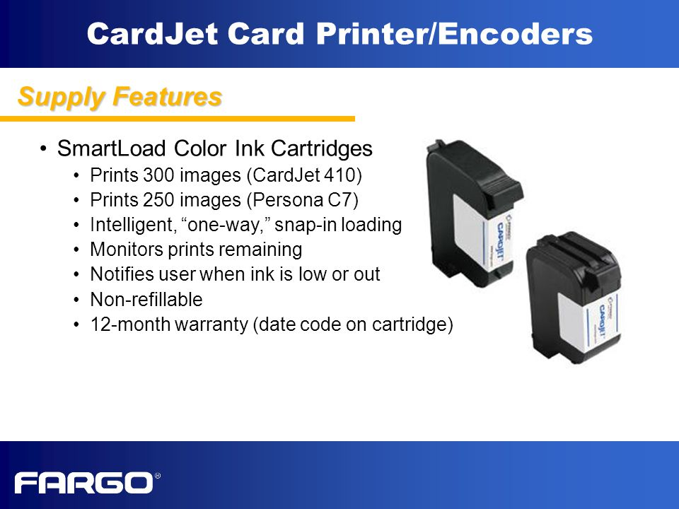 CardJet Card Printer/Encoders SmartLoad Color Ink Cartridges Prints 300 images (CardJet 410) Prints 250 images (Persona C7) Intelligent, one-way, snap-in loading Monitors prints remaining Notifies user when ink is low or out Non-refillable 12-month warranty (date code on cartridge) Supply Features